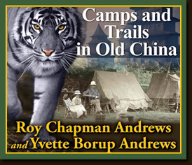 Camps and Trails in Old China By Roy Chapman Andrews and Yvette Borup Andrews